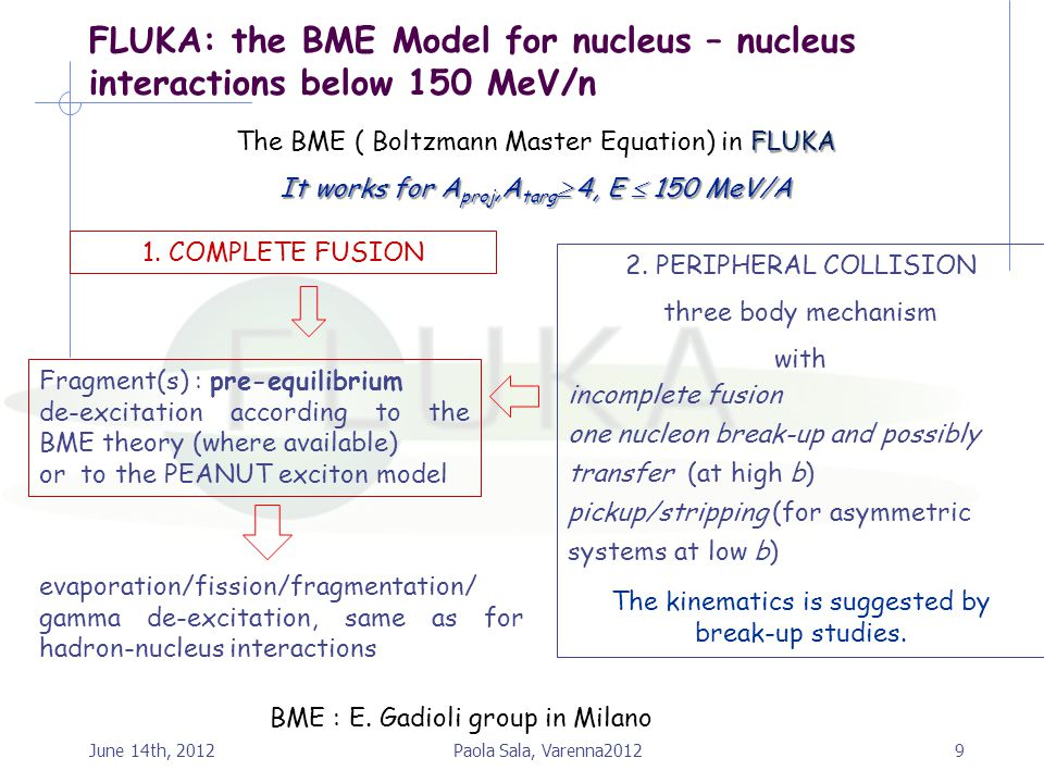 9 FLUKA: the BME Model for nucleus – nucleus interactions below 150 MeV/n FLUKA The BME ( Boltzmann Master Equation) in FLUKA It works for A proj,A ta