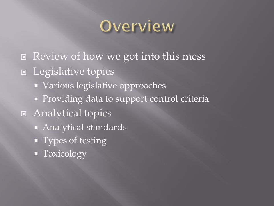  Review of how we got into this mess  Legislative topics  Various legislative approaches  Providing data to support control criteria  Analytical