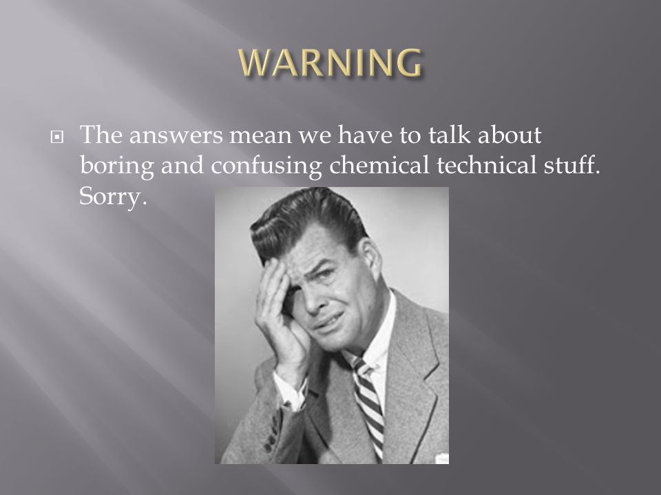  The answers mean we have to talk about boring and confusing chemical technical stuff. Sorry.