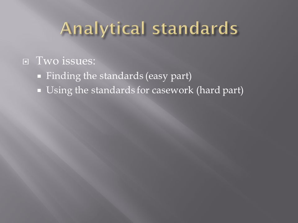  Two issues:  Finding the standards (easy part)  Using the standards for casework (hard part)
