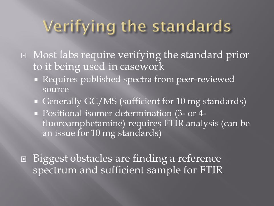  Most labs require verifying the standard prior to it being used in casework  Requires published spectra from peer-reviewed source  Generally GC/MS