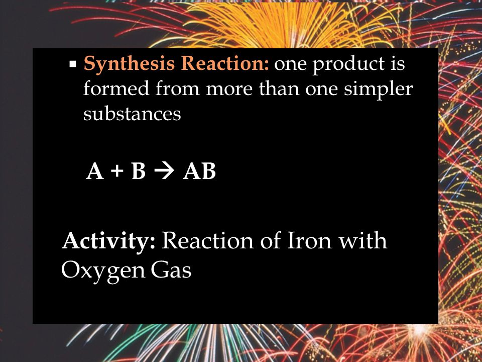  Five Types of Chemical Reactions  Synthesis Reaction  Decomposition Reaction  Single Replacement Reaction  Double replacement Reaction  Combustion Reaction: oxygen combines with a substance and produces heat and light