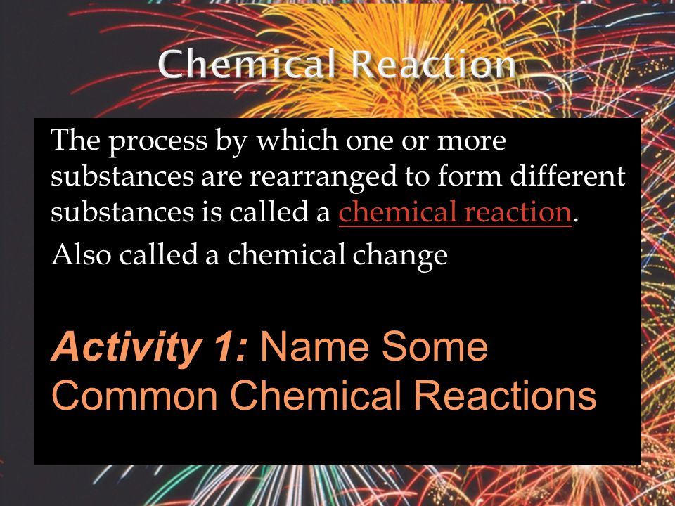 The process by which one or more substances are rearranged to form different substances is called a chemical reaction.chemical reaction Also called a chemical change Activity 1: Name Some Common Chemical Reactions