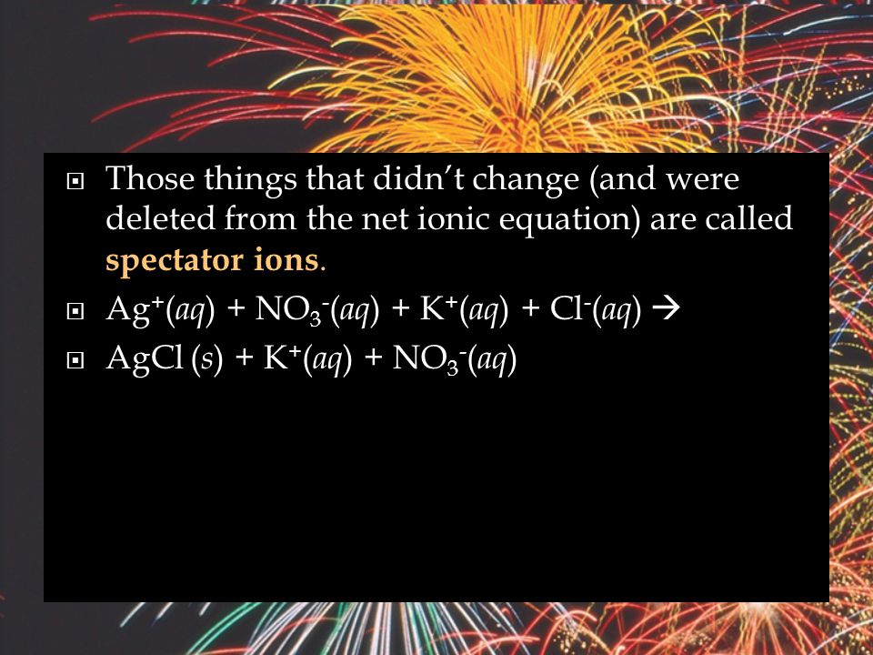  The only things left in the equation are those things that change (i.e., react) during the course of the reaction.