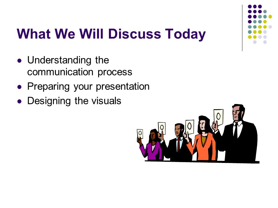 What We Will Discuss Today Understanding the communication process Preparing your presentation Designing the visuals