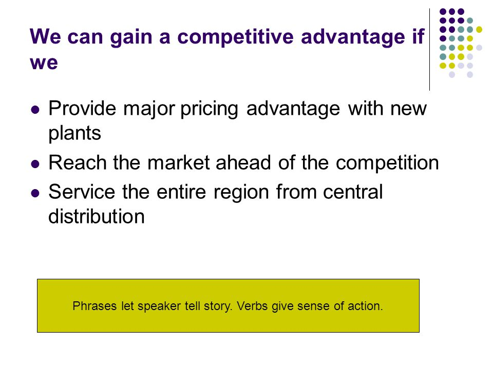 We can gain a competitive advantage if we Provide major pricing advantage with new plants Reach the market ahead of the competition Service the entire