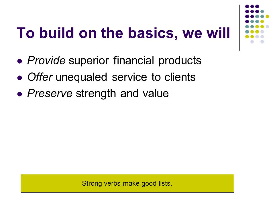 To build on the basics, we will Provide superior financial products Offer unequaled service to clients Preserve strength and value Strong verbs make g