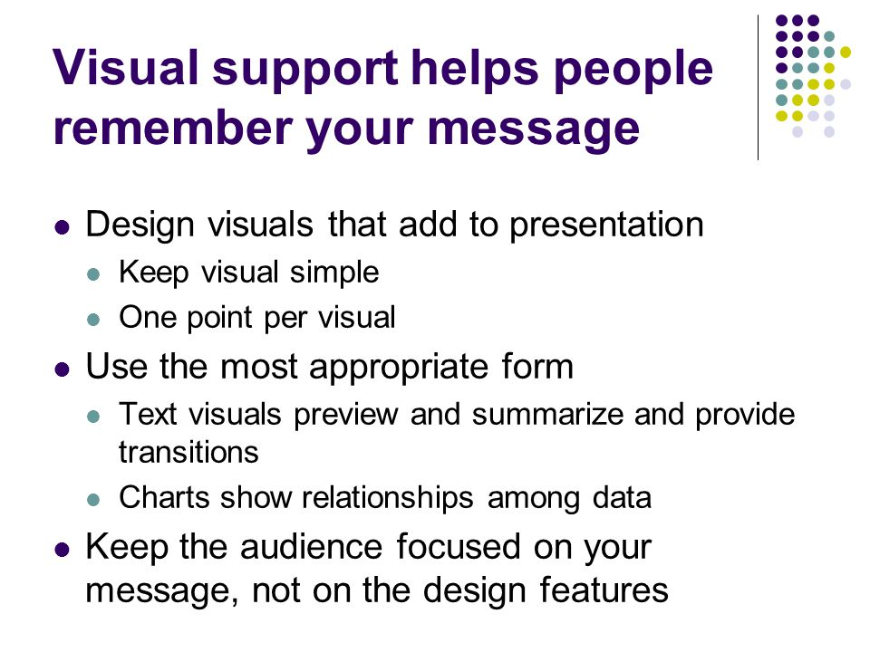 Visual support helps people remember your message Design visuals that add to presentation Keep visual simple One point per visual Use the most appropr