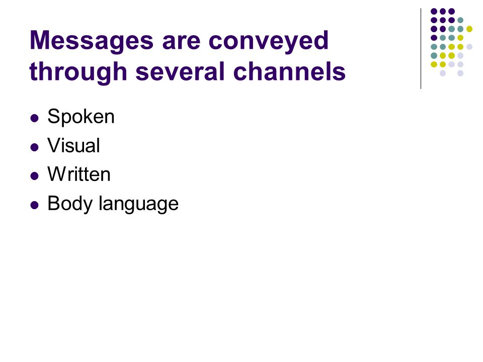 Messages are conveyed through several channels Spoken Visual Written Body language