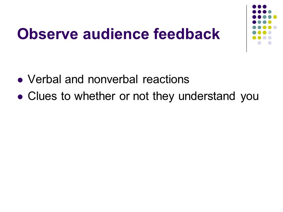 Observe audience feedback Verbal and nonverbal reactions Clues to whether or not they understand you