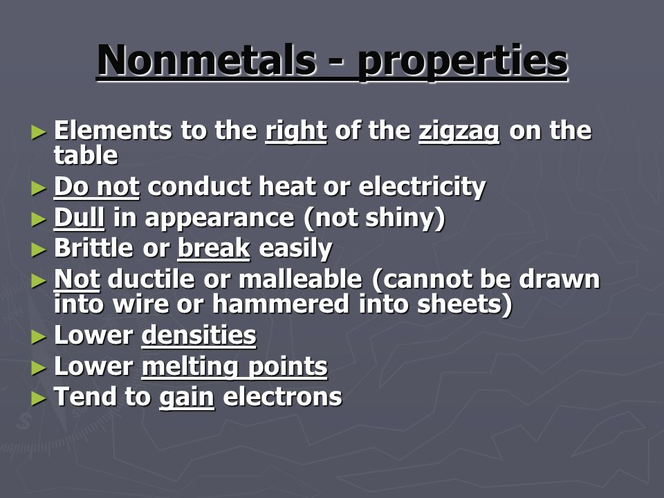 Nonmetals - properties ► Elements to the right of the zigzag on the table ► Do not conduct heat or electricity ► Dull in appearance (not shiny) ► Brittle or break easily ► Not ductile or malleable (cannot be drawn into wire or hammered into sheets) ► Lower densities ► Lower melting points ► Tend to gain electrons