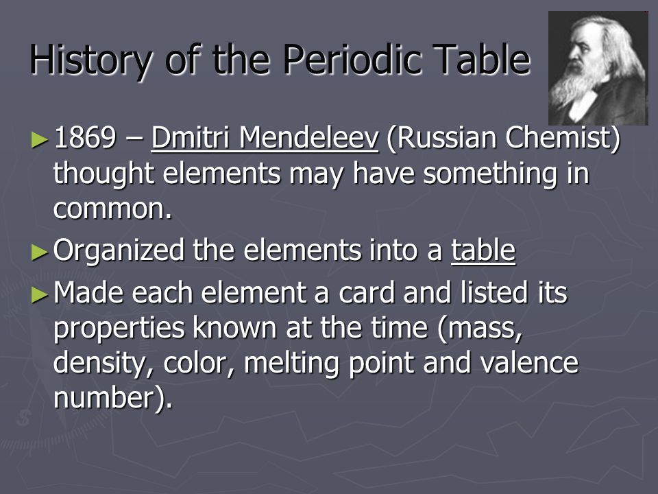 History of the Periodic Table ► 1869 – Dmitri Mendeleev (Russian Chemist) thought elements may have something in common.