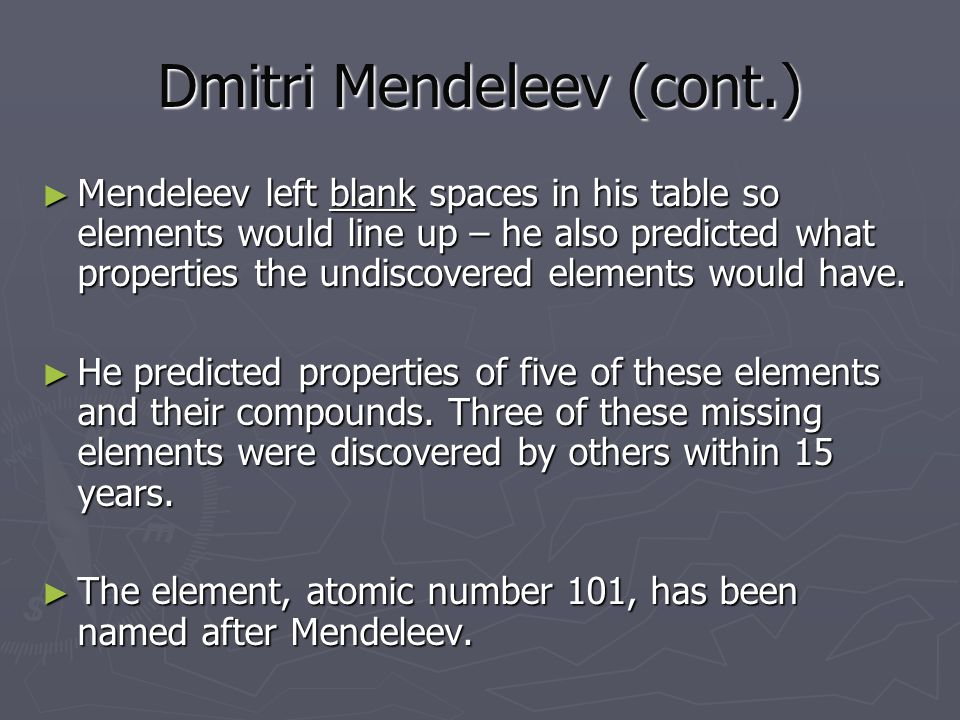 Dmitri Mendeleev (cont.) ► Mendeleev left blank spaces in his table so elements would line up – he also predicted what properties the undiscovered elements would have.