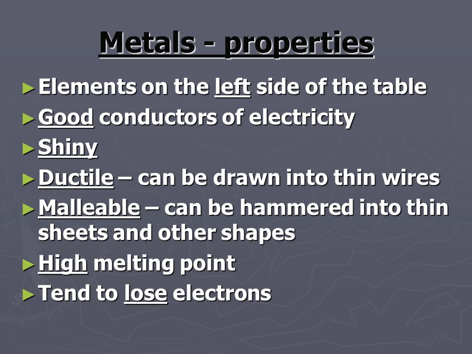 Metals - properties ► Elements on the left side of the table ► Good conductors of electricity ► Shiny ► Ductile – can be drawn into thin wires ► Malleable – can be hammered into thin sheets and other shapes ► High melting point ► Tend to lose electrons