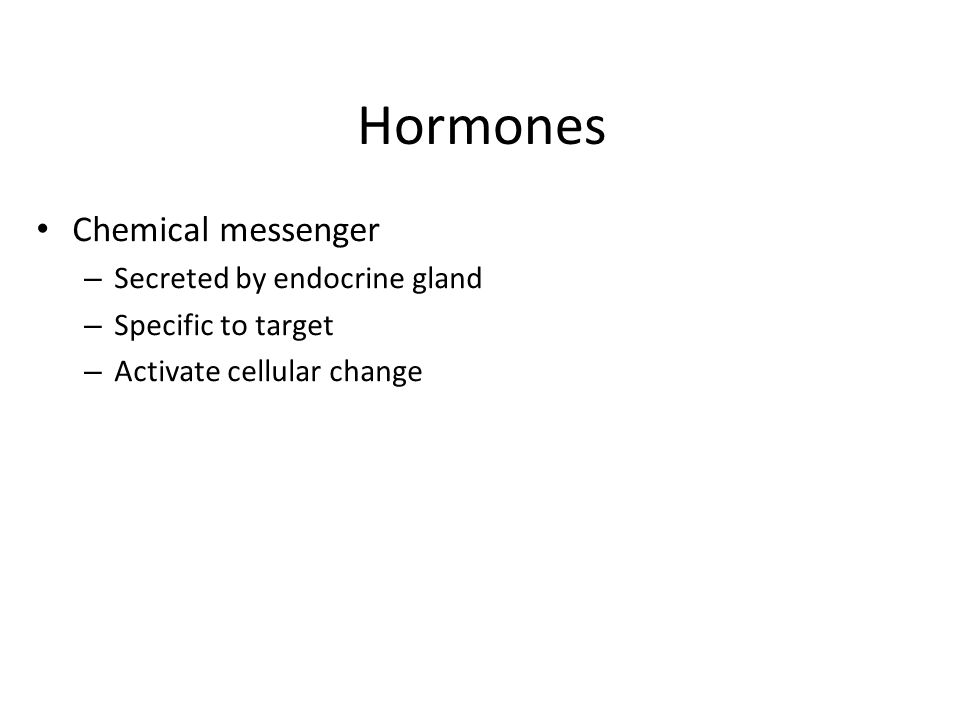 Hormones Chemical messenger – Secreted by endocrine gland – Specific to target – Activate cellular change