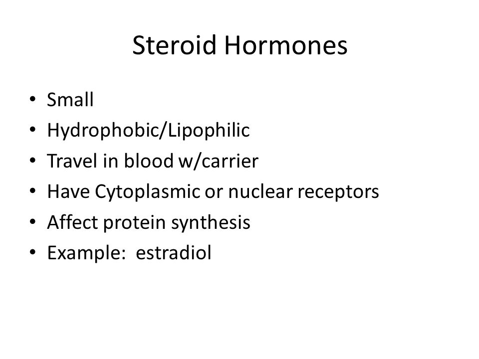 Steroid Hormones Small Hydrophobic/Lipophilic Travel in blood w/carrier Have Cytoplasmic or nuclear receptors Affect protein synthesis Example: estrad