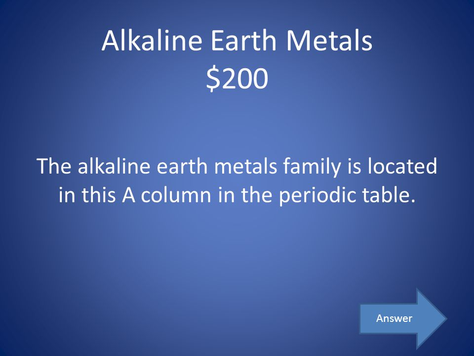 Alkaline Earth Metals $200 The alkaline earth metals family is located in this A column in the periodic table. Answer