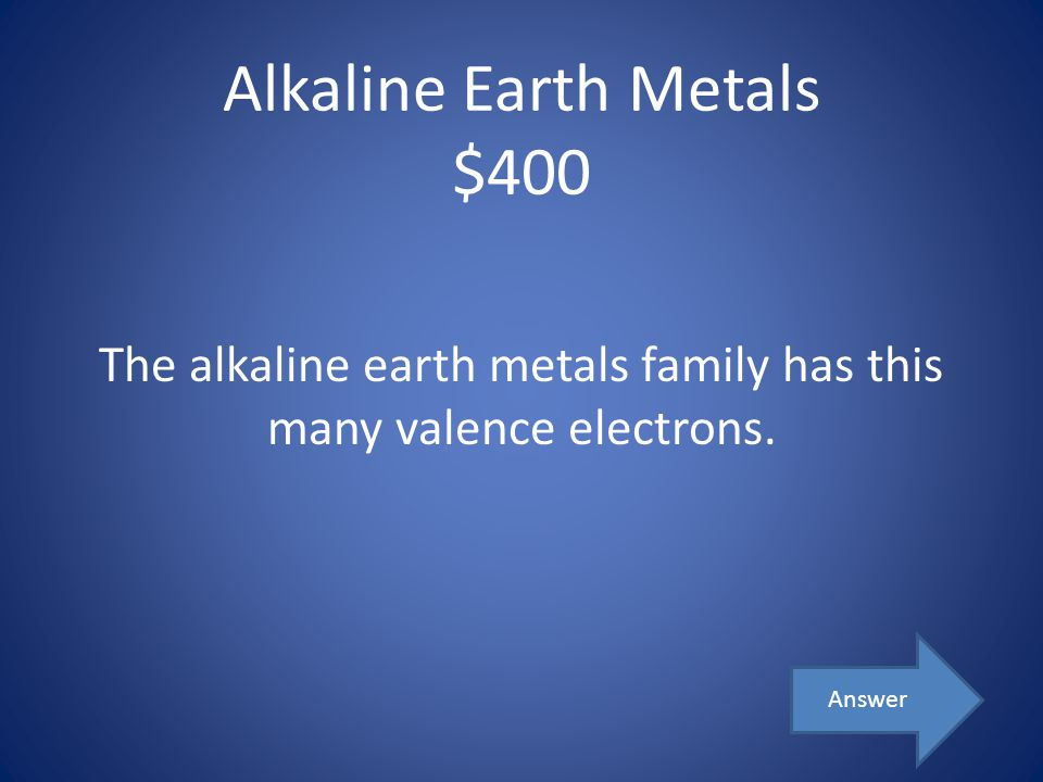 Alkaline Earth Metals $400 The alkaline earth metals family has this many valence electrons. Answer