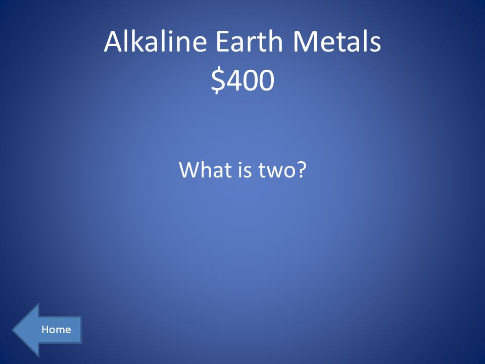 Alkaline Earth Metals $400 Home What is two?