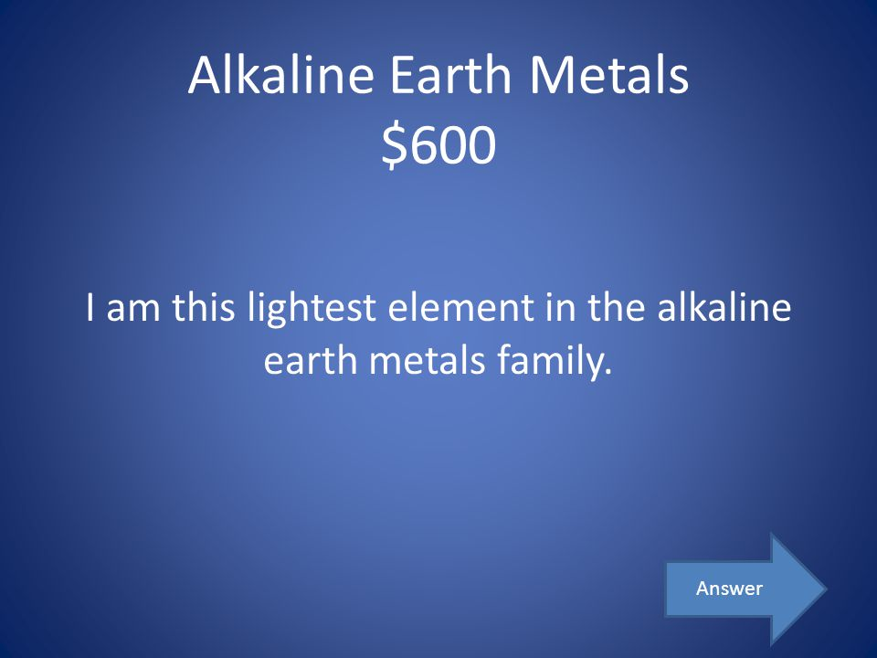 Alkaline Earth Metals $600 I am this lightest element in the alkaline earth metals family. Answer