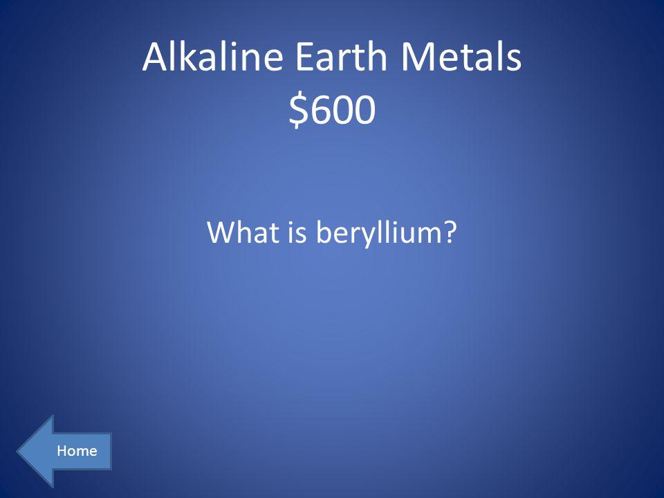 Alkaline Earth Metals $600 Home What is beryllium?