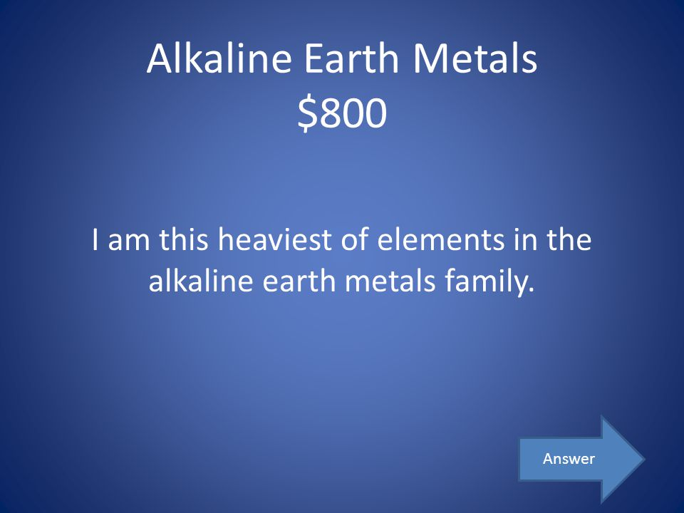 Alkaline Earth Metals $800 I am this heaviest of elements in the alkaline earth metals family. Answer