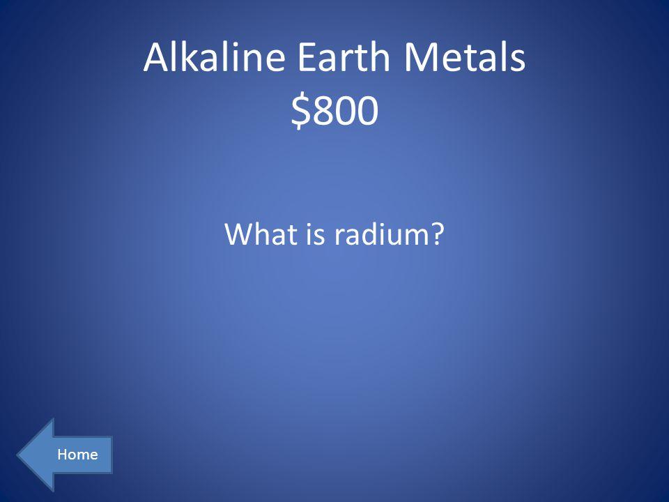 Alkaline Earth Metals $800 Home What is radium?