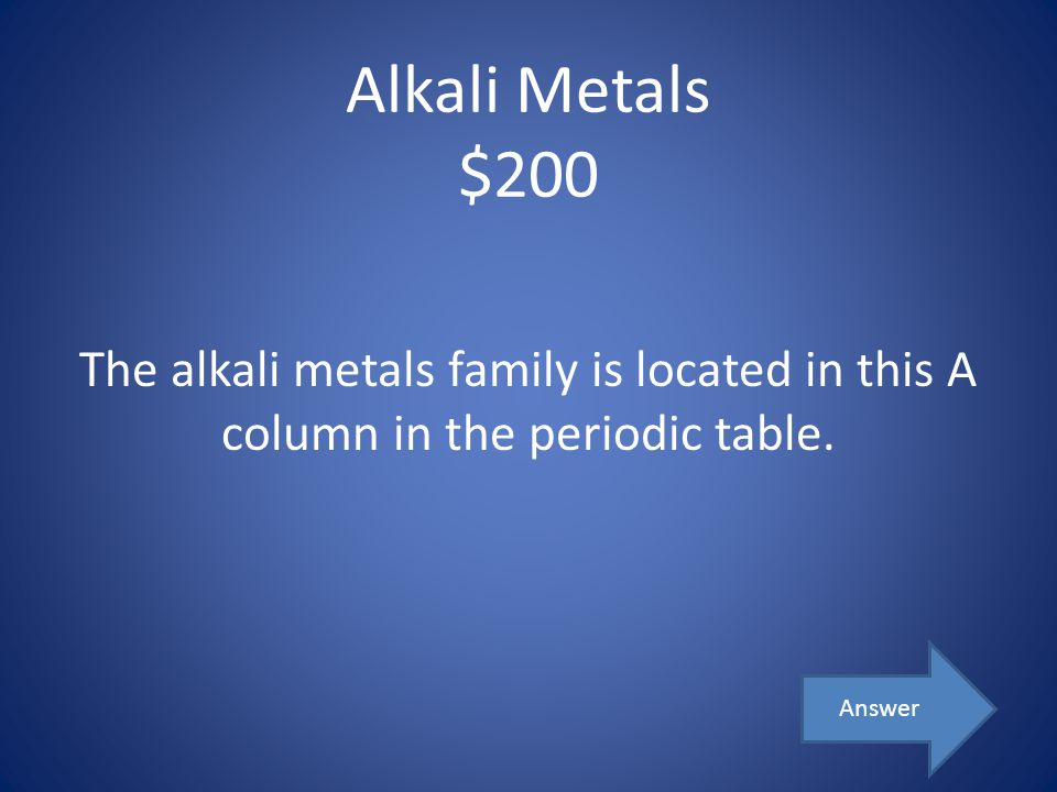 Alkali Metals $200 The alkali metals family is located in this A column in the periodic table. Answer