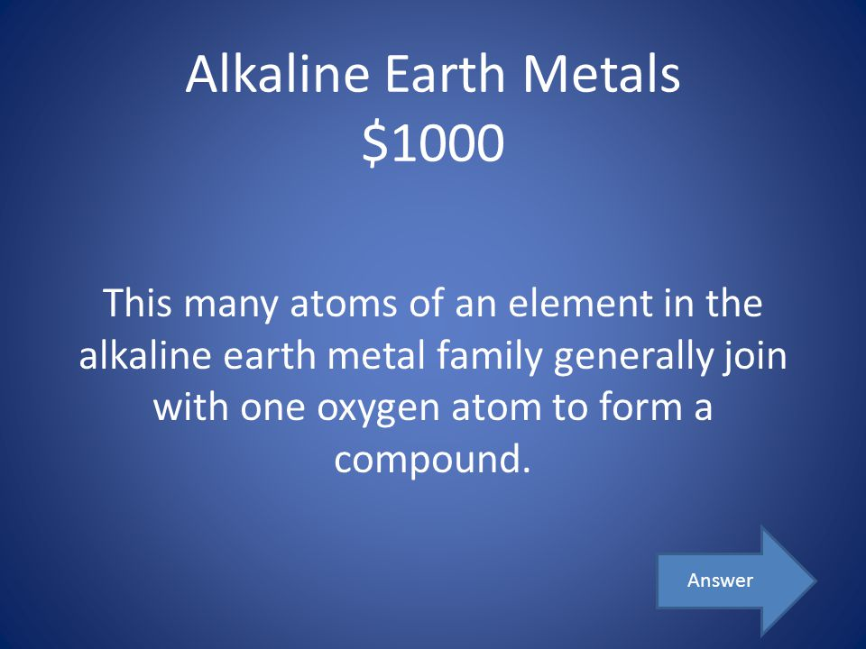 Alkaline Earth Metals $1000 This many atoms of an element in the alkaline earth metal family generally join with one oxygen atom to form a compound. A