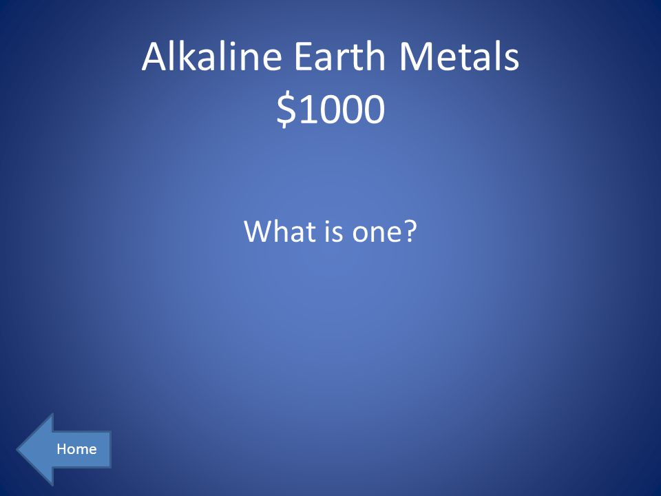 Alkaline Earth Metals $1000 Home What is one?