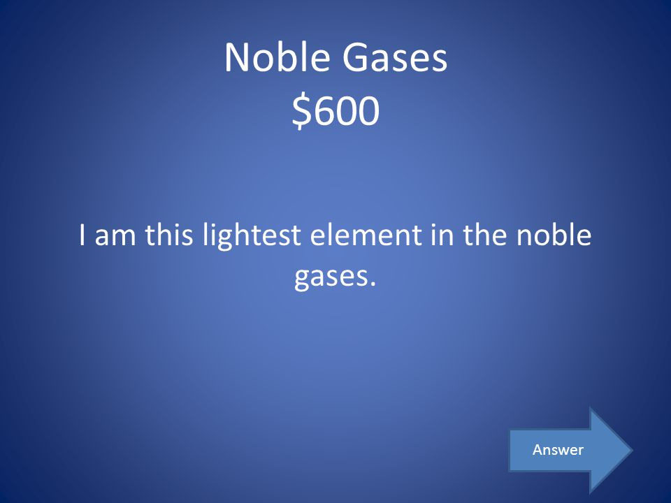 Noble Gases $600 I am this lightest element in the noble gases. Answer