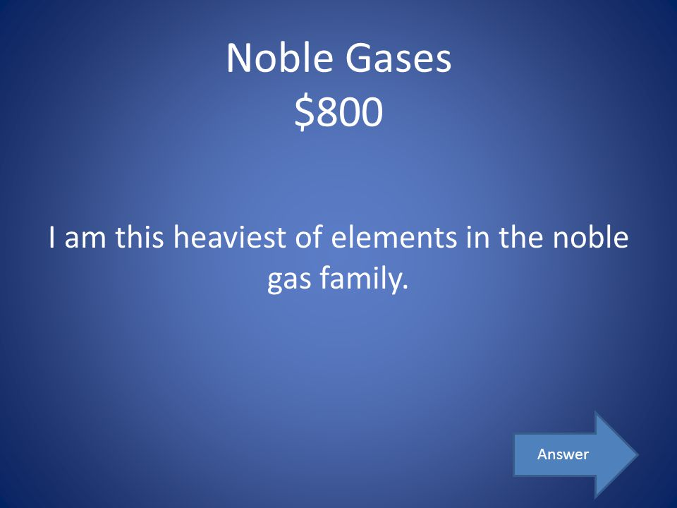 Noble Gases $800 I am this heaviest of elements in the noble gas family. Answer