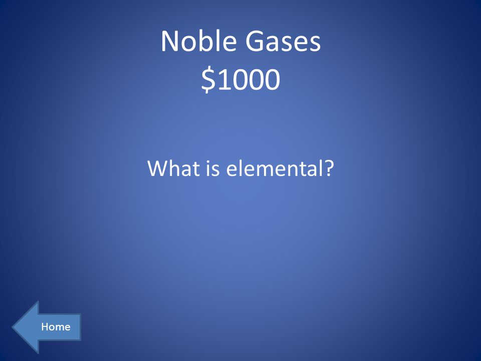 Noble Gases $1000 Home What is elemental?