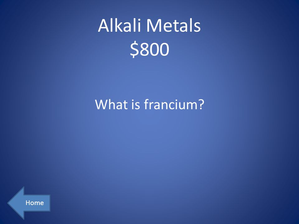 Alkali Metals $800 Home What is francium?