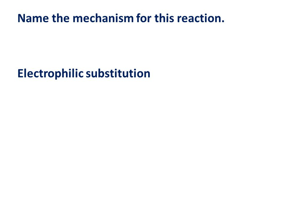 Name the mechanism for this reaction. Electrophilic substitution