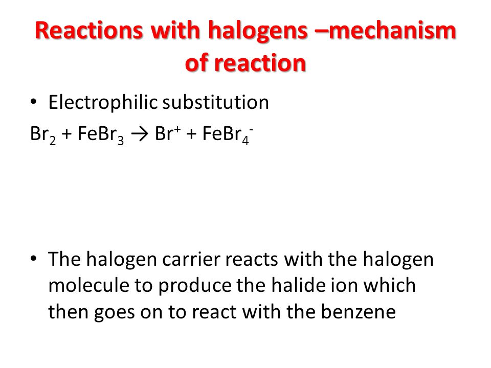 Reactions with halogens –mechanism of reaction Electrophilic substitution Br 2 + FeBr 3 → Br + + FeBr 4 - The halogen carrier reacts with the halogen molecule to produce the halide ion which then goes on to react with the benzene
