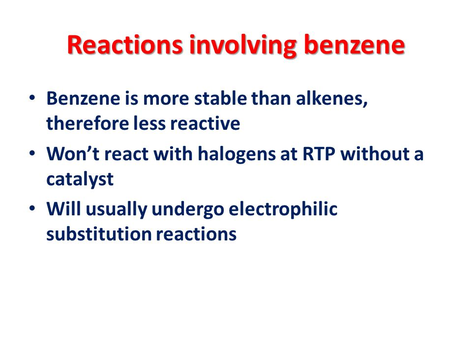 Reactions involving benzene Benzene is more stable than alkenes, therefore less reactive Won't react with halogens at RTP without a catalyst Will usually undergo electrophilic substitution reactions