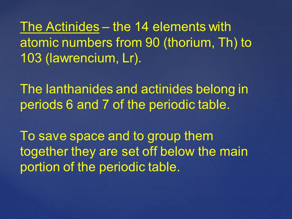 The Actinides – the 14 elements with atomic numbers from 90 (thorium, Th) to 103 (lawrencium, Lr). The lanthanides and actinides belong in periods 6 a