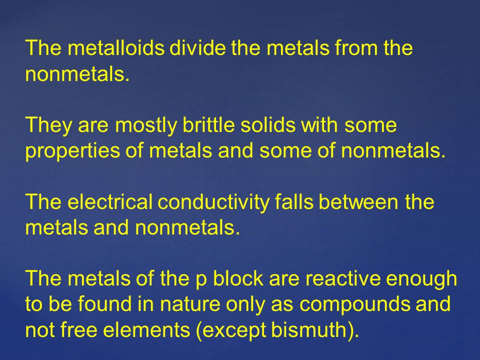 The metalloids divide the metals from the nonmetals. They are mostly brittle solids with some properties of metals and some of nonmetals. The electric