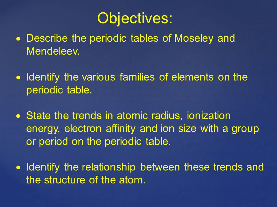 Objectives:  Describe the periodic tables of Moseley and Mendeleev.  Identify the various families of elements on the periodic table.  State the tr