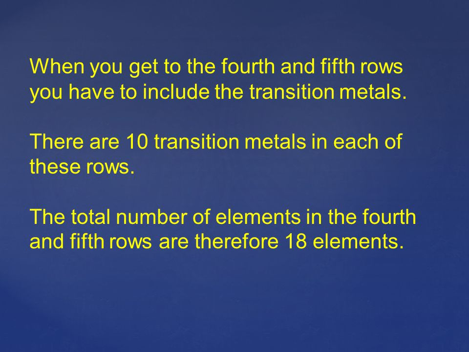 When you get to the fourth and fifth rows you have to include the transition metals. There are 10 transition metals in each of these rows. The total n