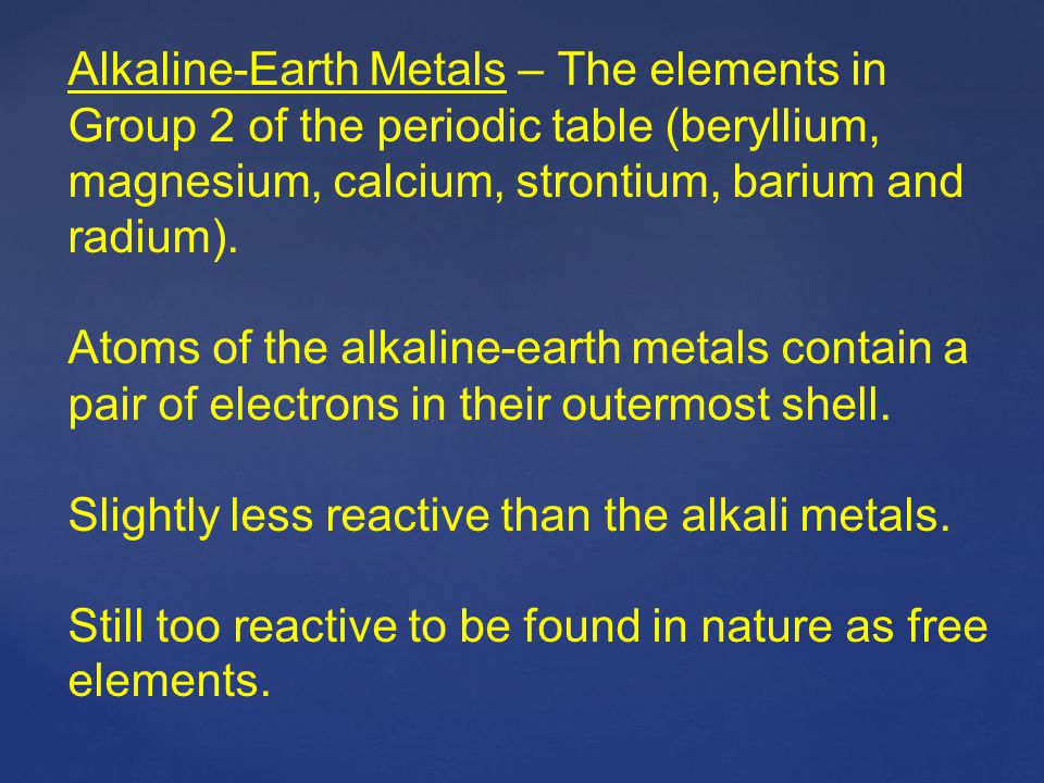 Alkaline-Earth Metals – The elements in Group 2 of the periodic table (beryllium, magnesium, calcium, strontium, barium and radium). Atoms of the alka
