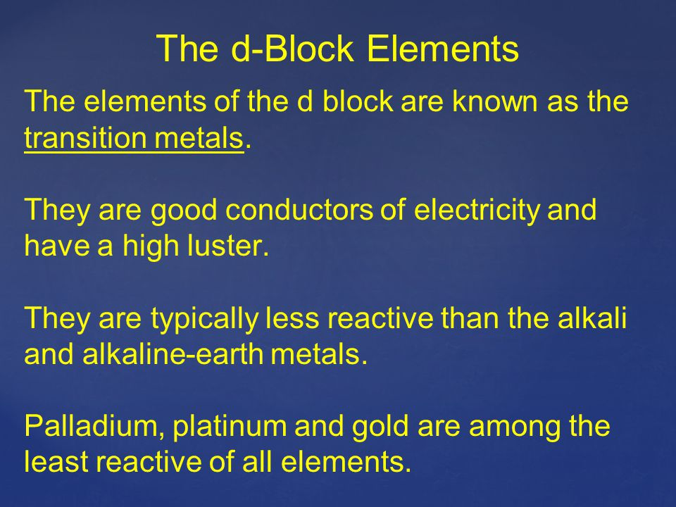 The d-Block Elements The elements of the d block are known as the transition metals. They are good conductors of electricity and have a high luster. T