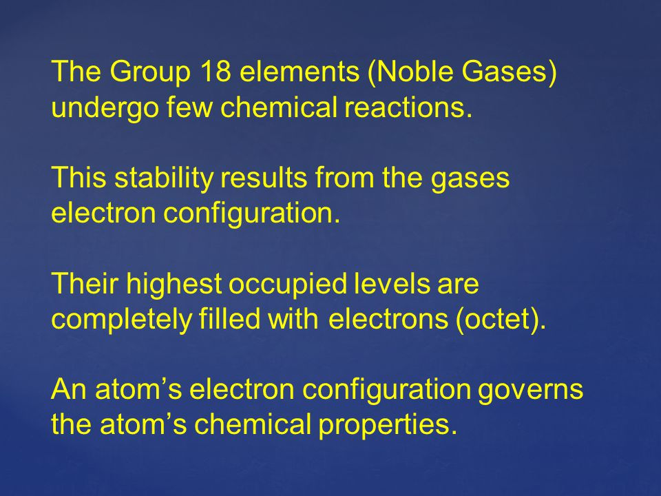 The Group 18 elements (Noble Gases) undergo few chemical reactions. This stability results from the gases electron configuration. Their highest occupi