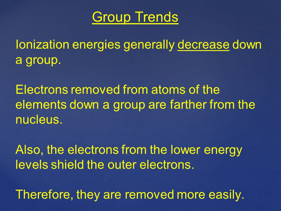 Group Trends Ionization energies generally decrease down a group. Electrons removed from atoms of the elements down a group are farther from the nucle
