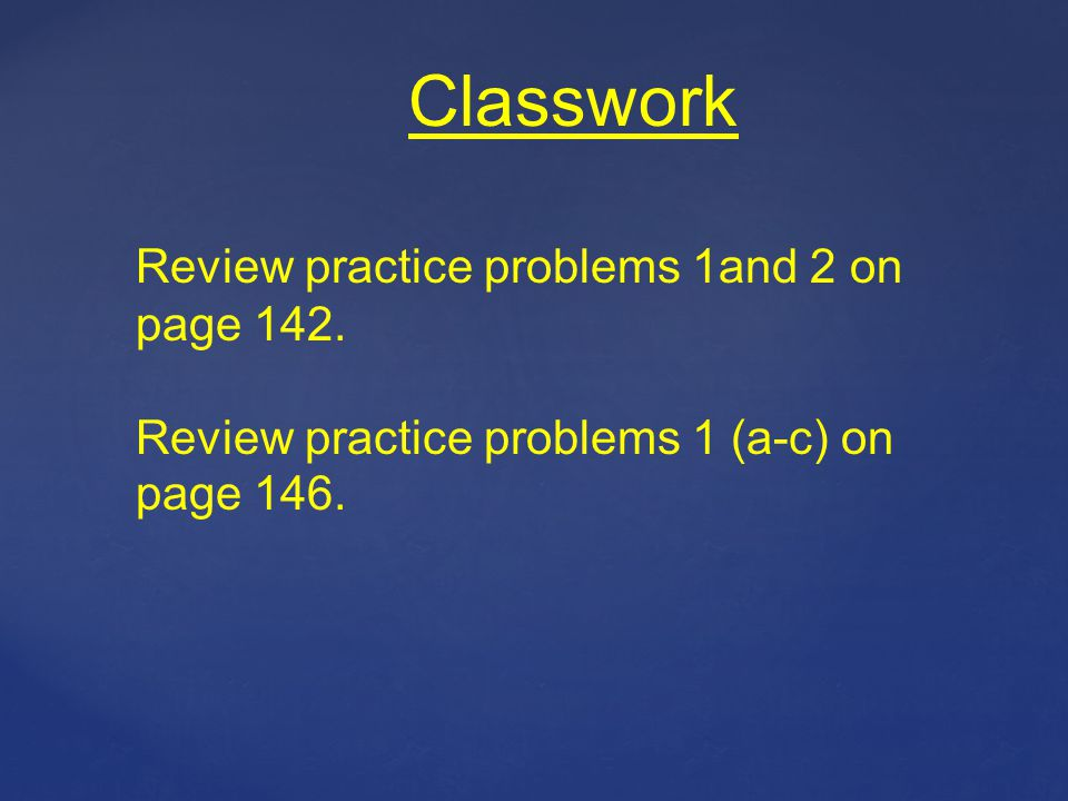 Classwork Review practice problems 1and 2 on page 142. Review practice problems 1 (a-c) on page 146.