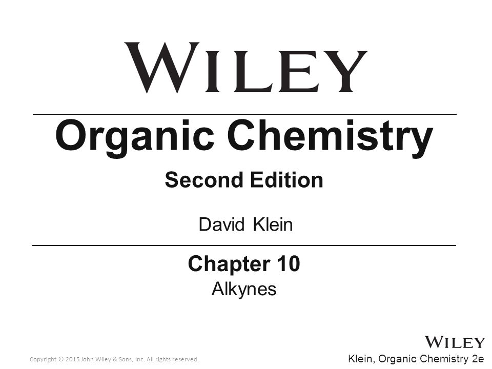 Chapter 10 Alkynes Organic Chemistry Second Edition David Klein Copyright © 2015 John Wiley & Sons, Inc. All rights reserved. Klein, Organic Chemistry