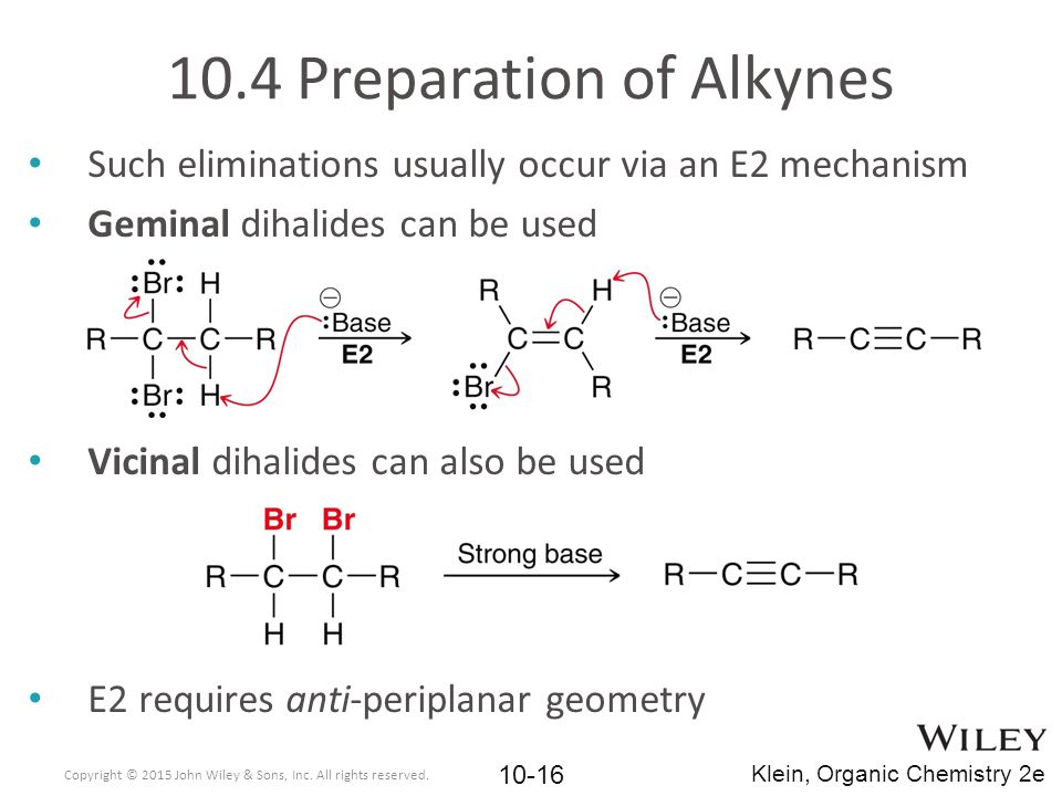 10.4 Preparation of Alkynes Such eliminations usually occur via an E2 mechanism Geminal dihalides can be used Vicinal dihalides can also be used E2 re