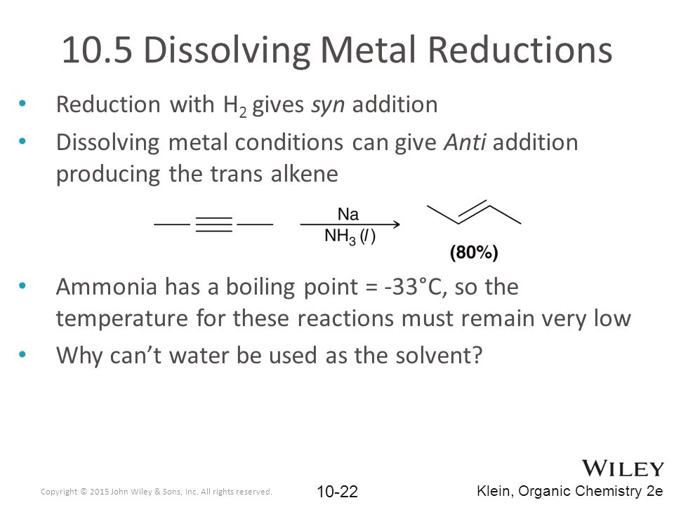 10.5 Dissolving Metal Reductions Reduction with H 2 gives syn addition Dissolving metal conditions can give Anti addition producing the trans alkene A