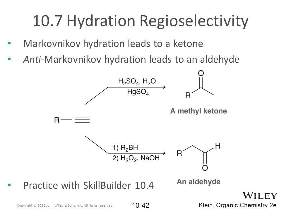 Markovnikov hydration leads to a ketone Anti-Markovnikov hydration leads to an aldehyde Practice with SkillBuilder 10.4 10.7 Hydration Regioselectivit